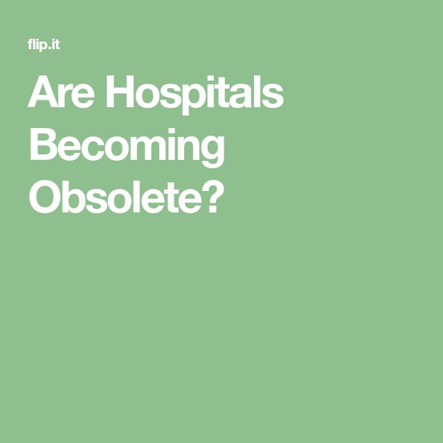 Are Hospitals Becoming Obsolete?