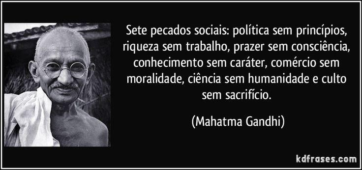 Sete pecados sociais: política sem princípios, riqueza sem trabalho, prazer sem consciência, conhecimento sem caráter, comércio sem moralidade, ciência sem humanidade e culto sem sacrifício. (Mahatma Gandhi)