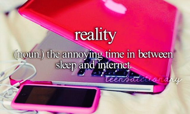 Reality (noun,) The annoying time in between sleep and internet.