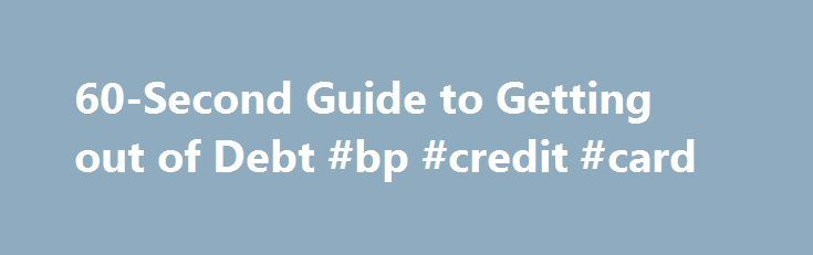 60-Second Guide to Getting out of Debt #bp #credit #card http://remmont.com/60-second-guide-to-getting-out-of-debt-bp-credit-card/  #credit card debt # 60-Second Guide to Getting out of Debt By Motley Fool Staff | More Articles Imagine being free of debt — no more sleepless nights over mounting credit card balances, no more ball-and-chain of debt feeding your anxieties, and no chance of threats from dreaded collection agencies. You can do it! Here's the scoop — in one minute flat. 0:60…