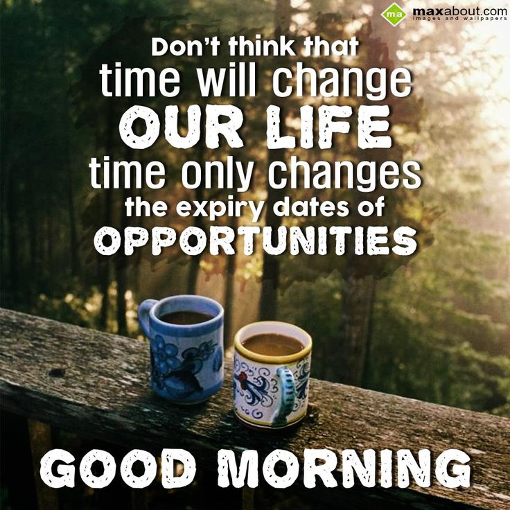 Don't think that time will change our life, time only changes the expiry dates of opportunities. Good Morning!!