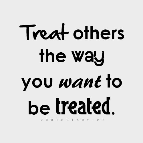 Treat Others The Way You Want To Be Treated Quotes Quotes