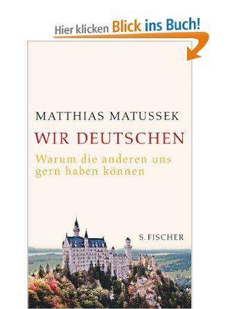 Wir Deutschen: Warum die anderen uns gern haben können:  Matthias Matussek