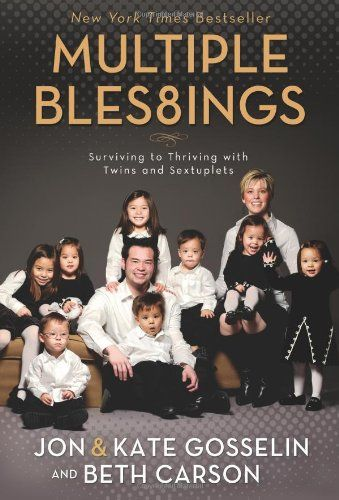$13.45-$19.99 Baby Multiple Bles8ings: Surviving to Thriving with Twins and Sextuplets - Eight children in three years?  Impossible!  Kate and Jon Gosselin have learned that, through God, all things are possible---though sometimes slightly improbable.  Just three years after giving birth to twin daughters, Kate and Jon learned they were pregnant again---with sextuplets. In Multiple Blessings, Ka ...