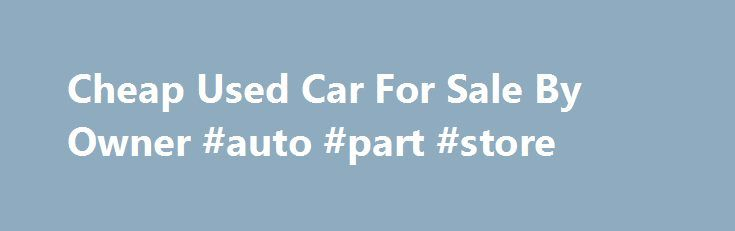 Cheap Used Car For Sale By Owner #auto #part #store http://autos.remmont.com/cheap-used-car-for-sale-by-owner-auto-part-store/  #cars for sale by owner # cheap used car for sale by owner cheap used car for sale by owner Search used cheap cars listings to find the best local... Read more >The post Cheap Used Car For Sale By Owner #auto #part #store appeared first on Auto.