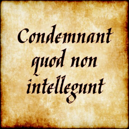 Condemnant quod non intellegunt - They condemn what they do not understand.