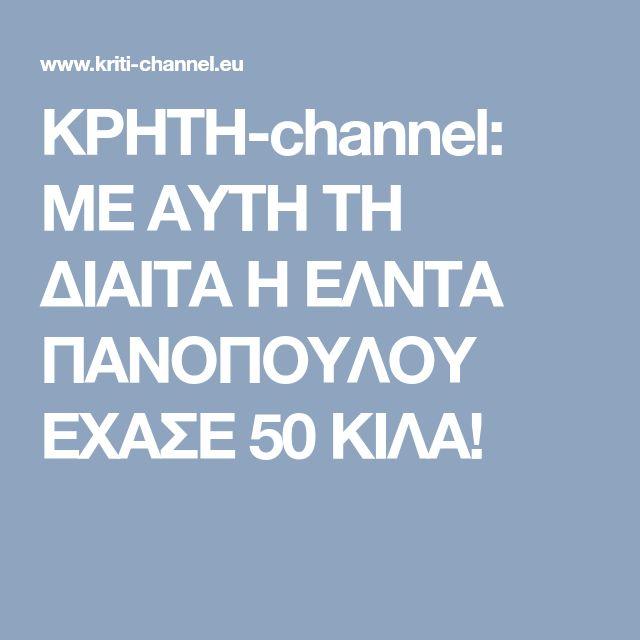 ΚΡΗΤΗ-channel: ΜΕ ΑΥΤΗ ΤΗ ΔΙΑΙΤΑ Η ΕΛΝΤΑ ΠΑΝΟΠΟΥΛΟΥ ΕΧΑΣΕ 50 ΚΙΛΑ!