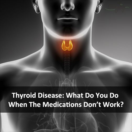 Thyroid Disease: What Do You Do When The Medications Don't Work?