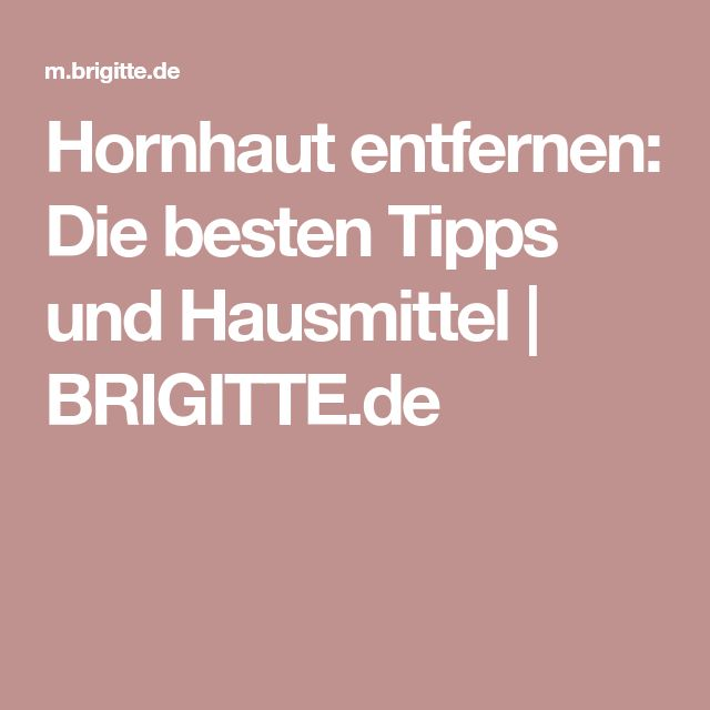 Hornhaut entfernen: Die besten Tipps und Hausmittel | BRIGITTE.de