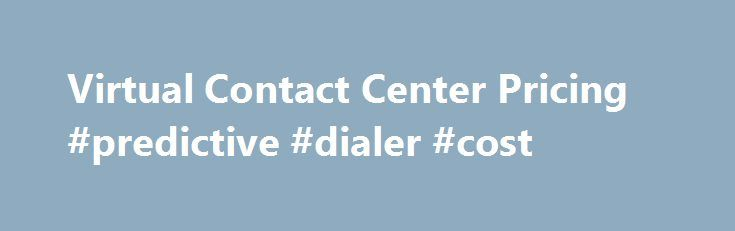 Virtual Contact Center Pricing #predictive #dialer #cost http://eritrea.remmont.com/virtual-contact-center-pricing-predictive-dialer-cost/  # Five9 Cloud Contact Center Pricing Outbound Contact Center Core Functionality Quality Monitoring CTI ACD Dialers Historical Standard Reporting Available Options Agent, Supervisor, Administrator Licenses Telecom Usage Multichannel Social Chat Email Mobile Care CRM Integrations Call Recording Screen Recording Quality Management Workforce Management…