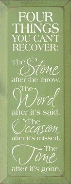 Four things you can't recover:  The STONE after the throw.  The WORD after it's said. The OCCASION after it's missed.  The TIME after it's gone.