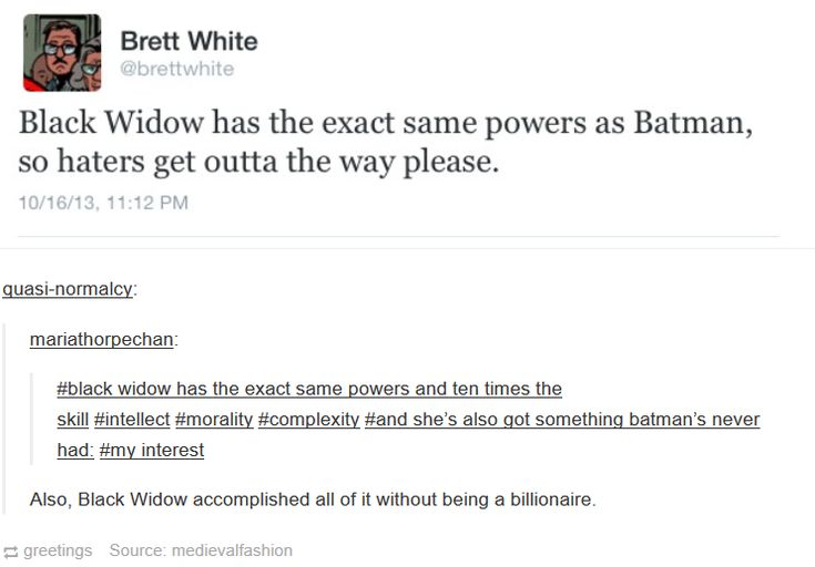 Okay I love batman though, so no hate on batman at all. I bet him and widow would be buds. I think they are very different but have common threads