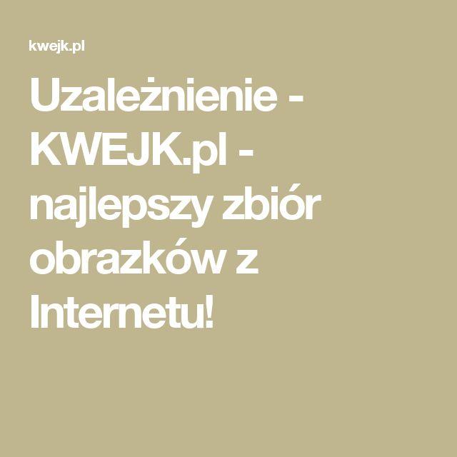 Uzależnienie - KWEJK.pl - najlepszy zbiór obrazków z Internetu!