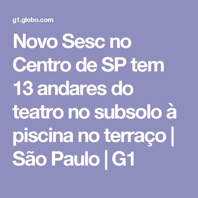 Novo Sesc no Centro de SP tem 13 andares do teatro no subsolo à piscina no terraço   São Paulo   G1