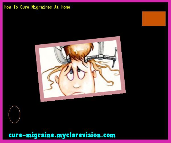How To Cure Migraines At Home 190008 - Cure Migraine