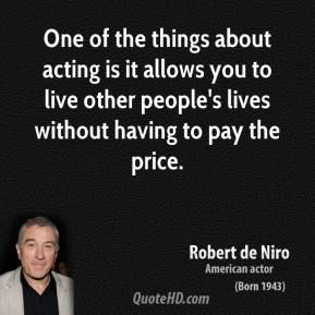 """One of the things about acting is it allows you to live other people's lives without having to pay the price."" -Robert de Niro"