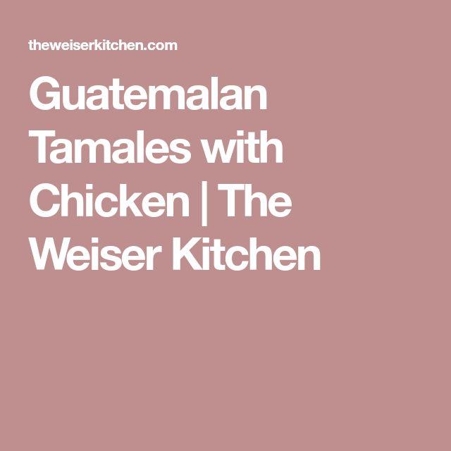 Guatemalan Tamales with Chicken | The Weiser Kitchen
