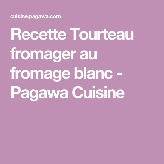 Recette Tourteau fromager au fromage blanc - Pagawa Cuisine