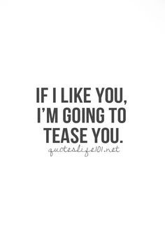 If I like you, I'm going to tease you.