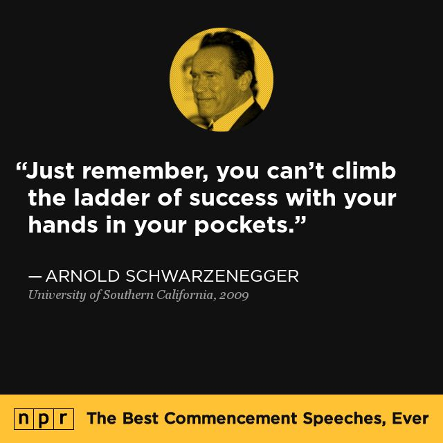"""""""Just remember, you can't climb the ladder of success with your hands in your pockets."""" Arnold Schwarzenegger, 2009. From NPR's The Best Commencement Speeches, Ever."""