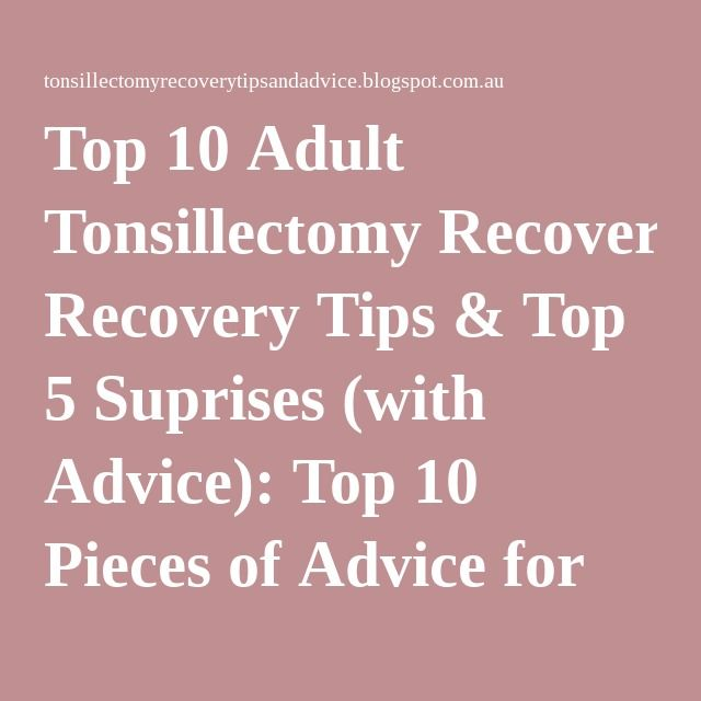 Top 10 Adult Tonsillectomy Recovery Tips & Top 5 Suprises (with Advice): Top 10 Pieces of Advice for Tonsillectomy Recovery