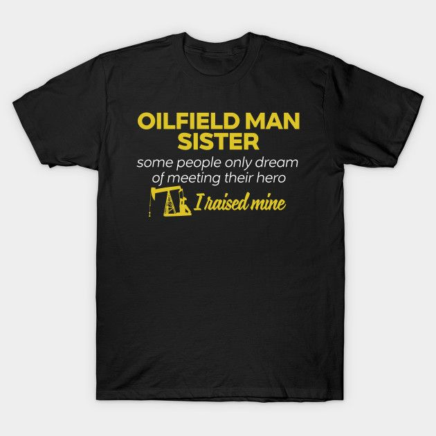 Oilfield Man Sister Some People Only Dream Of Meeting their Hero I Raised Mine T-Shirt  #teepublic #gift #shirt #christmas #image #bestseller