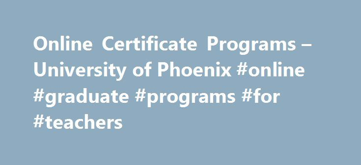Online Certificate Programs – University of Phoenix #online #graduate #programs #for #teachers http://debt.remmont.com/online-certificate-programs-university-of-phoenix-online-graduate-programs-for-teachers/  # Online certificate programs for professionals Staying current in your field is an ongoing challenge. Professionals have to be flexible, versatile and continue to grow in order to keep their edge. Our certificate programs can help you stand out, stay current and make an impression that…