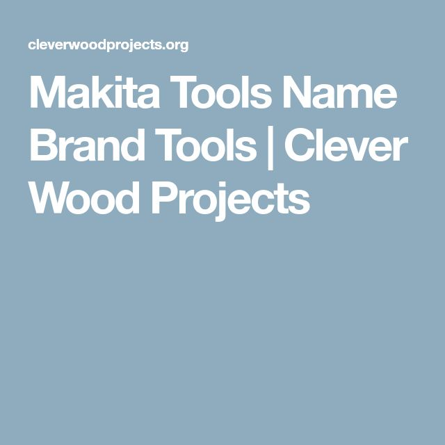 Makita Tools Name Brand Tools | Clever Wood Projects