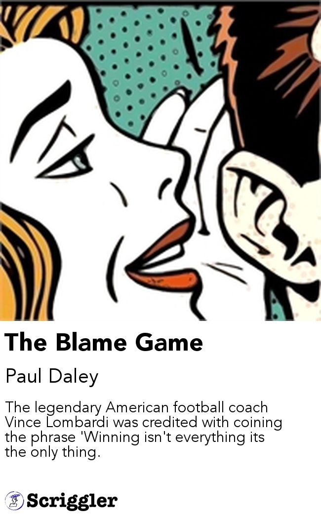 The Blame Game by Paul Daley  https://scriggler.com/detailPost/story/56444 The legendary American football coach Vince Lombardi was credited with coining the phrase 'Winning isn't everything its the only thing.