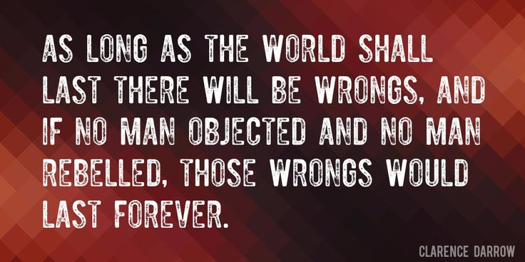 Quote by Clarence Darrow => As long as the world shall last there will be wrongs, and if no man objected and no man rebelled, those wrongs would last forever.