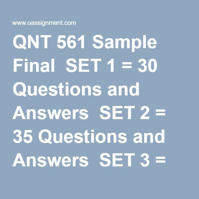 QNT 561 Sample Final  SET 1 = 30 Questions and Answers  SET 2 = 35 Questions and Answers  SET 3 = 30 Questions and Answers  SET 4 = 30 Questions and Answers