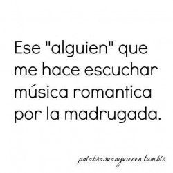 Ese alguien que me hace escuchar musica romantica por la madrugada. TU!!! #amor #love