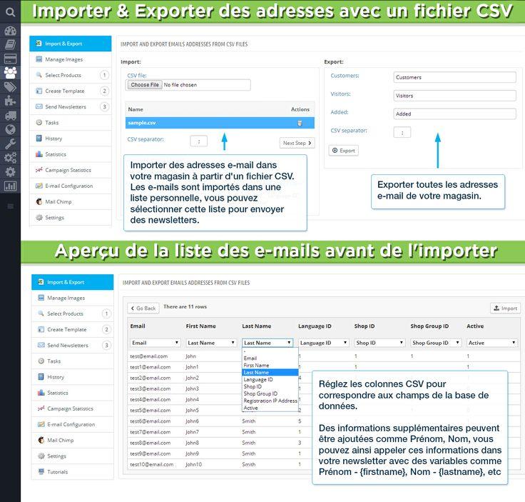 Importer  Exporter des adresses avec un fichier CSV / Aperçu de la liste des e-mails avant de l'importer. Importer des adresses e-mail dans votre magasin à partir d'un fichier CSV. Les e-mails sont importés dans une liste personnelle, vous pouvez sélectionner cette liste pour envoyer des newsletters. Exporter toutes les adresses e-mail de votre magasin. Réglez les colonnes CSV pour correspondre aux champs de la base de données.
