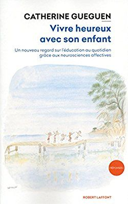 Vivre heureux avec son enfant: Un nouveau regard sur l'éducation au quotidien grâce aux neurosciences affectives: Amazon.ca: Catherine Gueguen: Books