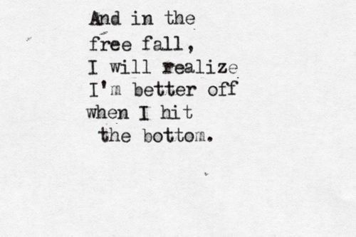 And in the free fall I will realize I'm better off when I hit bottom.