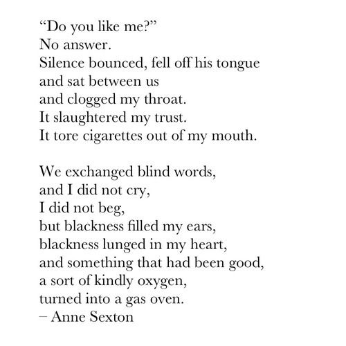"""""""Do you like me?""""  No answer ... It tore cigarettes out of my mouth • Anne Sexton"""