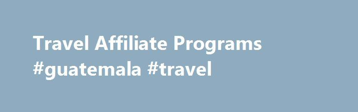 Travel Affiliate Programs #guatemala #travel http://remmont.com/travel-affiliate-programs-guatemala-travel/  #travel affiliate programs # Travel Even in tough economies, people travel! Travel is a billion dollar business that you can cash in on with a travel affiliate marketing program. You can choose to partner with an affiliate program for one part of the travel industry such as a certain chain of hotels, or partner with a company that provides entire vacation packages. The versatility…