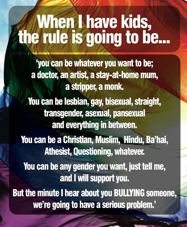 When I have kids, the rule is going to be... 'You can be whatever you want to be; a doctor, an artist, a stay-at-home mum, a stripper, a monk. You can be lesbian, gay, bisexual, straight, transgender, asexual, pansexual  and everything in between. You can be a Christian, Muslim, Hindu, Ba'hai, Atheist, Questioning, whatever. You can be any gender you want, just tell me, and I will support you. But the minute I hear about you BULLYING someone, we're going to have a serious problem.'
