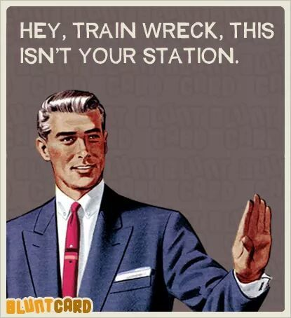 Hey, train wreck, this isn't your station. #humor #funny