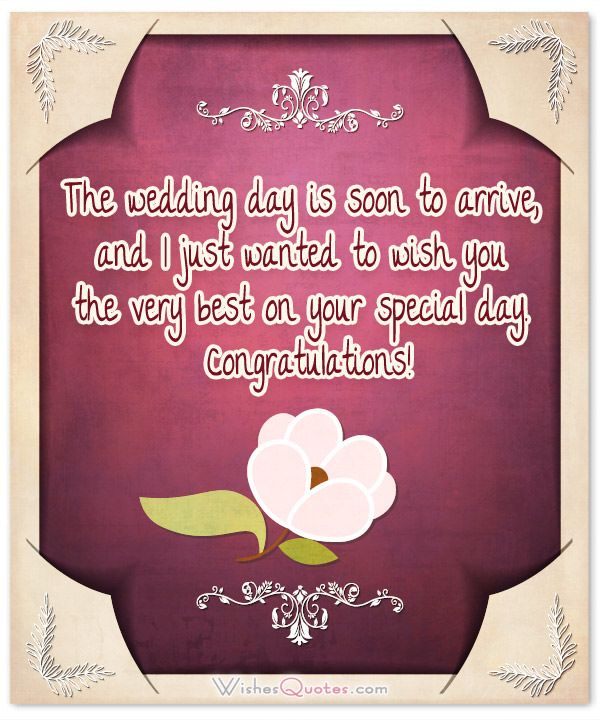 The wedding day is soon to arrive, and I just wanted to wish you the very best on your special day. Congratulations!