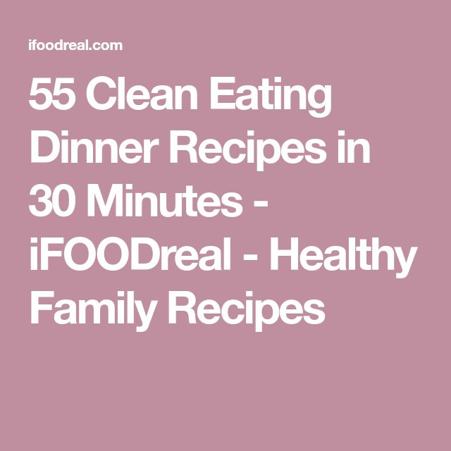 55 Clean Eating Dinner Recipes in 30 Minutes - iFOODreal - Healthy Family Recipes