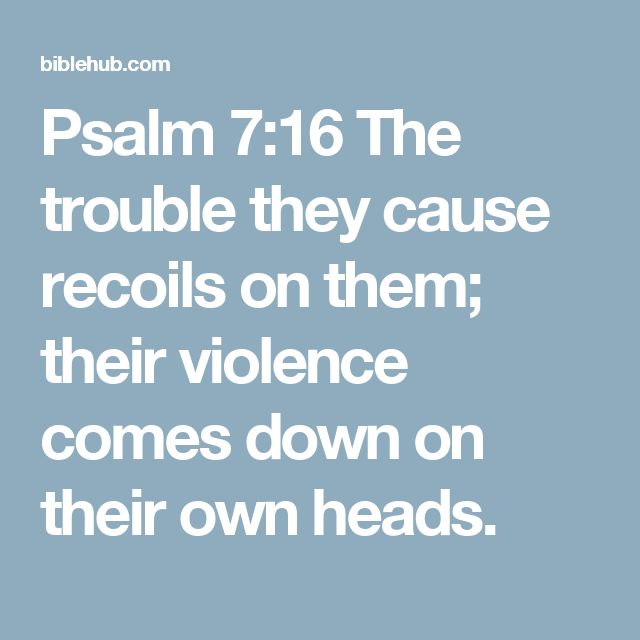 Psalm 7:16 The trouble they cause recoils on them; their violence comes down on their own heads.
