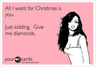 """All I want for Christmas is you. Just kidding. Give me diamonds."" - YOUR ECARDS - funny"