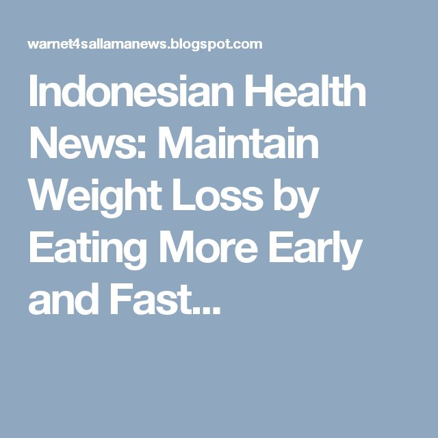 Indonesian Health News: Maintain Weight Loss by Eating More Early and Fast...