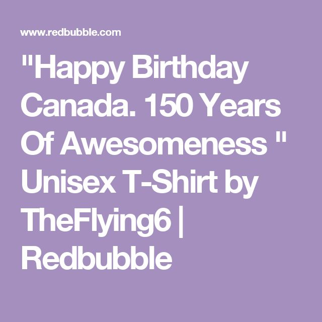 """Happy Birthday Canada. 150 Years Of Awesomeness "" Unisex T-Shirt by TheFlying6 