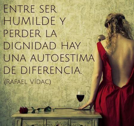 Entre ser HUMILDE y perder la dignidad hay una autoestima de diferencia.