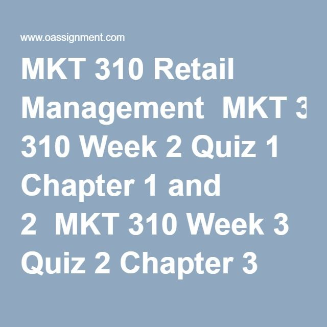 MKT 310 Retail Management  MKT 310 Week 2 Quiz 1 Chapter 1 and 2  MKT 310 Week 3 Quiz 2 Chapter 3 and Chapter 4  MKT 310 Week 4 Quiz 3 Chapter 5 and Chapter 6  MKT 310 Week 4 Assignment, Retailer Relationships  MKT 310 Week 5 Final Exam Chapter 9 to 20 (More than 1200 Questions and Answers)  MKT 310 Week 6 Quiz 4 Chapter 9 and 10  MKT 310 Week 7 Quiz 5 Chapter 11 and 12  MKT 310 Week 8 Assignment, Operating a Retail Business  MKT 310 Week 8 Quiz 6 Chapter 13 and 14  MKT 310 Week 9 Quiz 7…