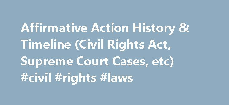 Affirmative Action History & Timeline (Civil Rights Act, Supreme Court Cases, etc) #civil #rights #laws http://laws.remmont.com/affirmative-action-history-timeline-civil-rights-act-supreme-court-cases-etc-civil-rights-laws/  #affirmative action laws # Affirmative Action History Blacks have a 375-year history on this continent: 245 involving slavery, 100 involving discrimination, and only 30 involving anything else. Historian Roger Wilkins Perhaps the most important lesson I've learned is…