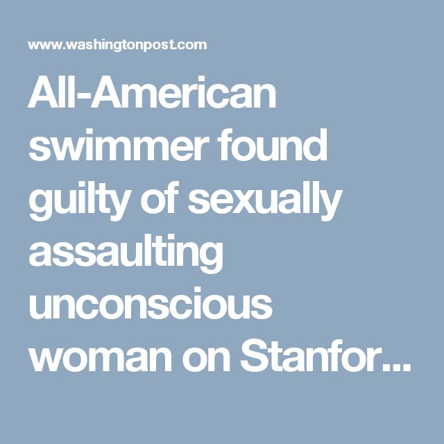 All-American swimmer found guilty of sexually assaulting unconscious woman on Stanford campus - The Washington Post