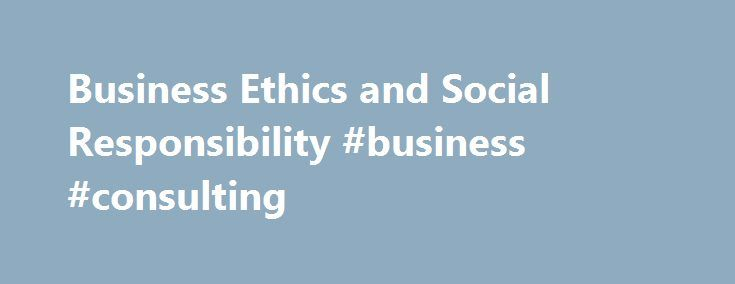 Business Ethics and Social Responsibility #business #consulting http://bank.remmont.com/business-ethics-and-social-responsibility-business-consulting/  #business ethics # Business Ethics and Social Responsibility Also See the Library's Blog Related to Ethics and Social Responsibility In addition to the articles on this current page, also see the following blog that has posts related to Ethics and Social Responsibility. Scan down the blog's page to see various posts. Also see the section ……